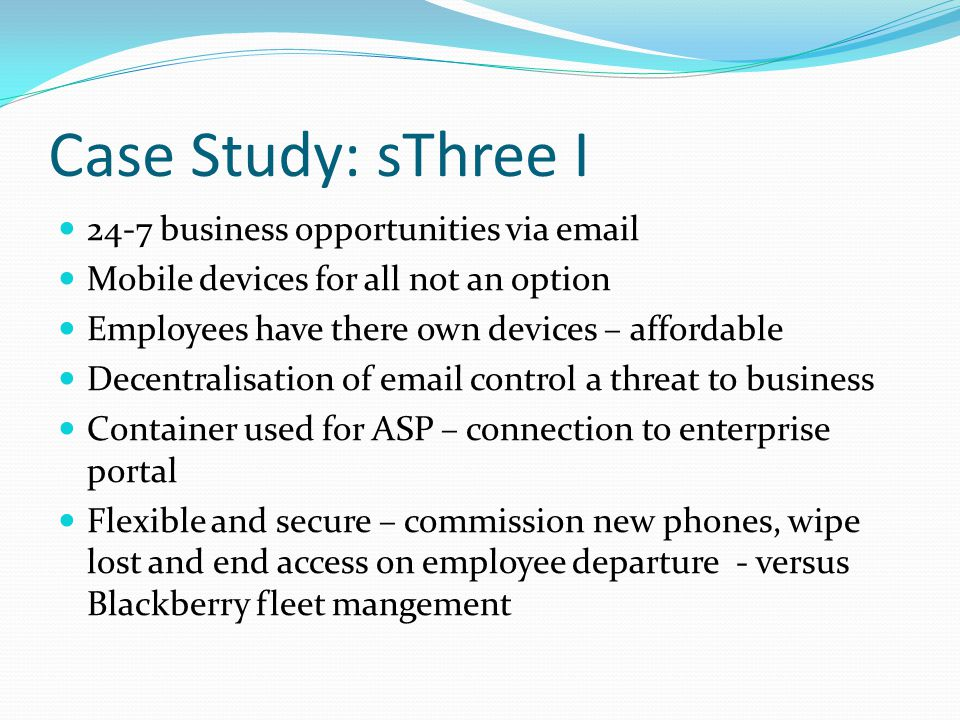 Case Study: sThree I 24-7 business opportunities via email Mobile devices for all not an option Employees have there own devices – affordable Decentralisation of email control a threat to business Container used for ASP – connection to enterprise portal Flexible and secure – commission new phones, wipe lost and end access on employee departure - versus Blackberry fleet mangement
