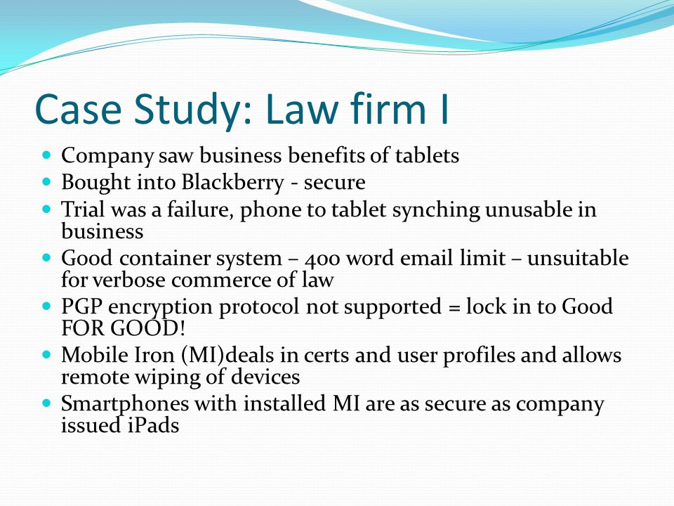 Case Study: Law firm I Company saw business benefits of tablets Bought into Blackberry - secure Trial was a failure, phone to tablet synching unusable in business Good container system – 400 word email limit – unsuitable for verbose commerce of law PGP encryption protocol not supported = lock in to Good FOR GOOD.