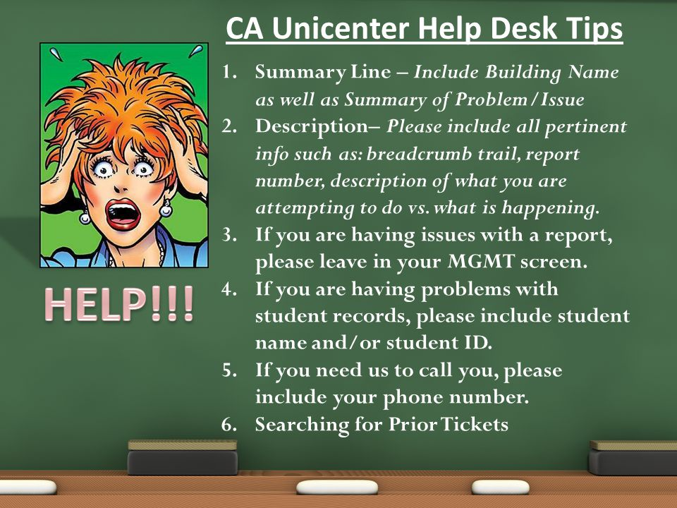 CA Unicenter Help Desk Tips 1.Summary Line – Include Building Name as well as Summary of Problem/Issue 2.Description– Please include all pertinent info such as: breadcrumb trail, report number, description of what you are attempting to do vs.