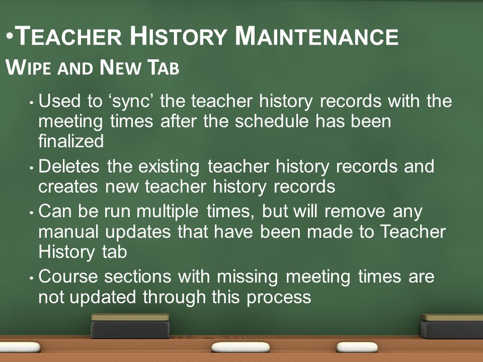 Used to 'sync' the teacher history records with the meeting times after the schedule has been finalized Deletes the existing teacher history records and creates new teacher history records Can be run multiple times, but will remove any manual updates that have been made to Teacher History tab Course sections with missing meeting times are not updated through this process