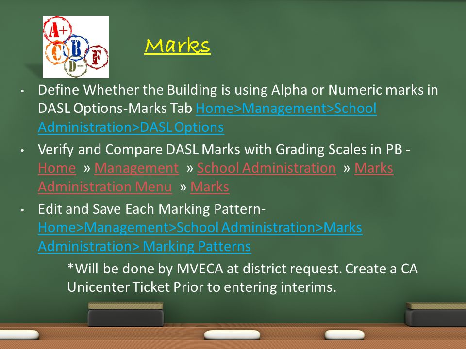 Define Whether the Building is using Alpha or Numeric marks in DASL Options-Marks Tab Home>Management>School Administration>DASL Options Verify and Compare DASL Marks with Grading Scales in PB - Home » Management » School Administration » Marks Administration Menu » Marks HomeManagementSchool AdministrationMarks Administration MenuMarks Edit and Save Each Marking Pattern- Home>Management>School Administration>Marks Administration> Marking Patterns *Will be done by MVECA at district request.