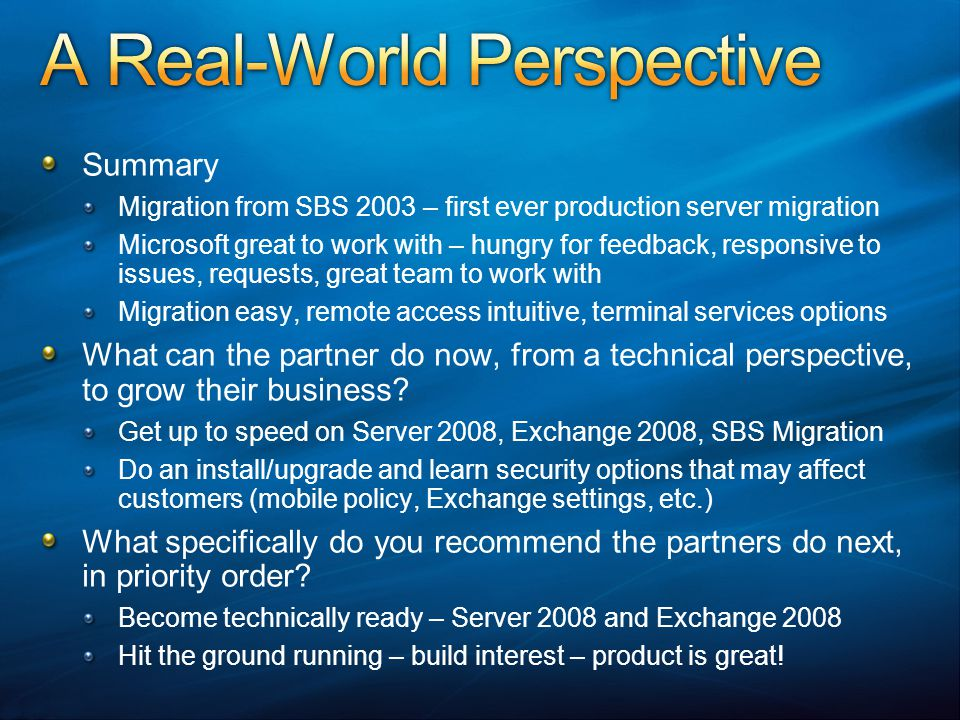 Summary Migration from SBS 2003 – first ever production server migration Microsoft great to work with – hungry for feedback, responsive to issues, req