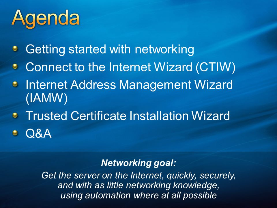 Getting started with networking Connect to the Internet Wizard (CTIW) Internet Address Management Wizard (IAMW) Trusted Certificate Installation Wizard Q&A Networking goal: Get the server on the Internet, quickly, securely, and with as little networking knowledge, using automation where at all possible
