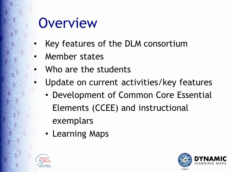 Overview Key features of the DLM consortium Member states Who are the students Update on current activities/key features Development of Common Core Essential Elements (CCEE) and instructional exemplars Learning Maps