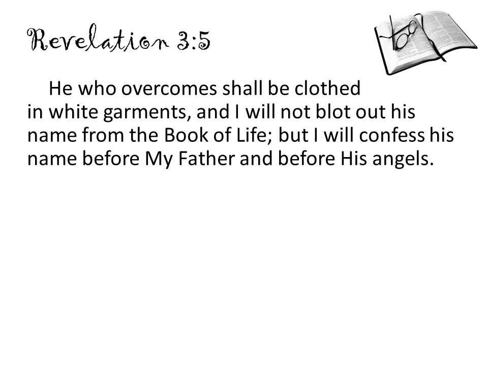 Revelation 3:5 He who overcomes shall be clothed in white garments, and I will not blot out his name from the Book of Life; but I will confess his nam