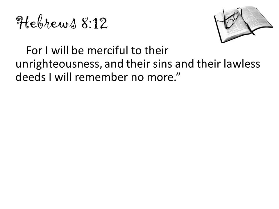 Hebrews 8:12 For I will be merciful to their unrighteousness, and their sins and their lawless deeds I will remember no more.