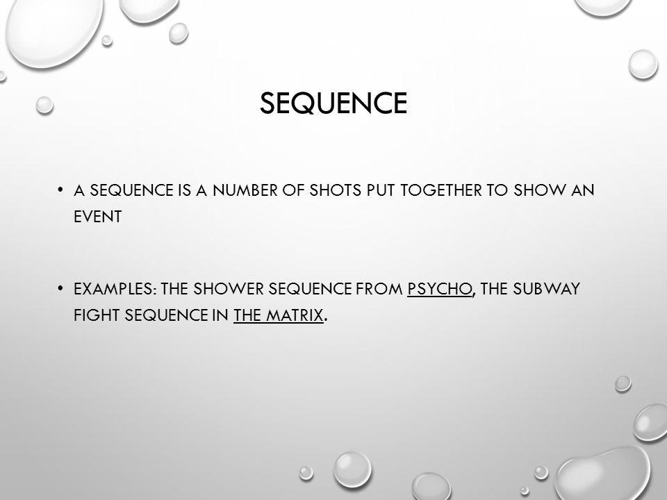 SEQUENCE A SEQUENCE IS A NUMBER OF SHOTS PUT TOGETHER TO SHOW AN EVENT EXAMPLES: THE SHOWER SEQUENCE FROM PSYCHO, THE SUBWAY FIGHT SEQUENCE IN THE MATRIX.