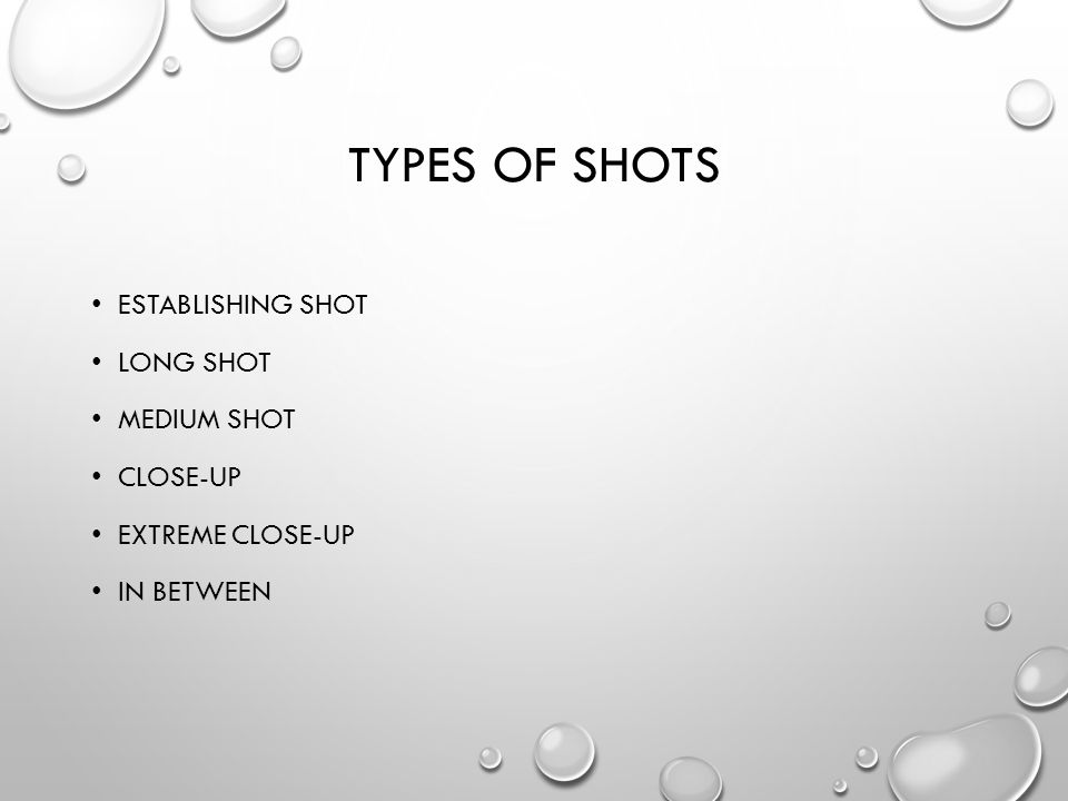 TYPES OF SHOTS ESTABLISHING SHOT LONG SHOT MEDIUM SHOT CLOSE-UP EXTREME CLOSE-UP IN BETWEEN