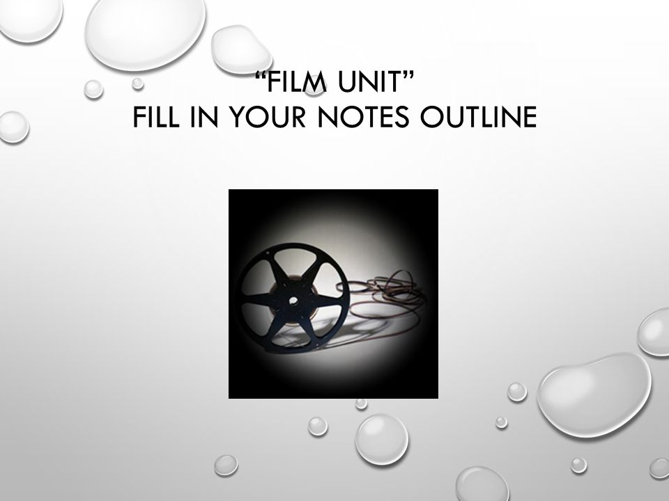FILM UNIT FILL IN YOUR NOTES OUTLINE