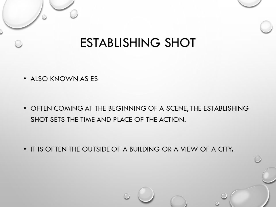 ESTABLISHING SHOT ALSO KNOWN AS ES OFTEN COMING AT THE BEGINNING OF A SCENE, THE ESTABLISHING SHOT SETS THE TIME AND PLACE OF THE ACTION.