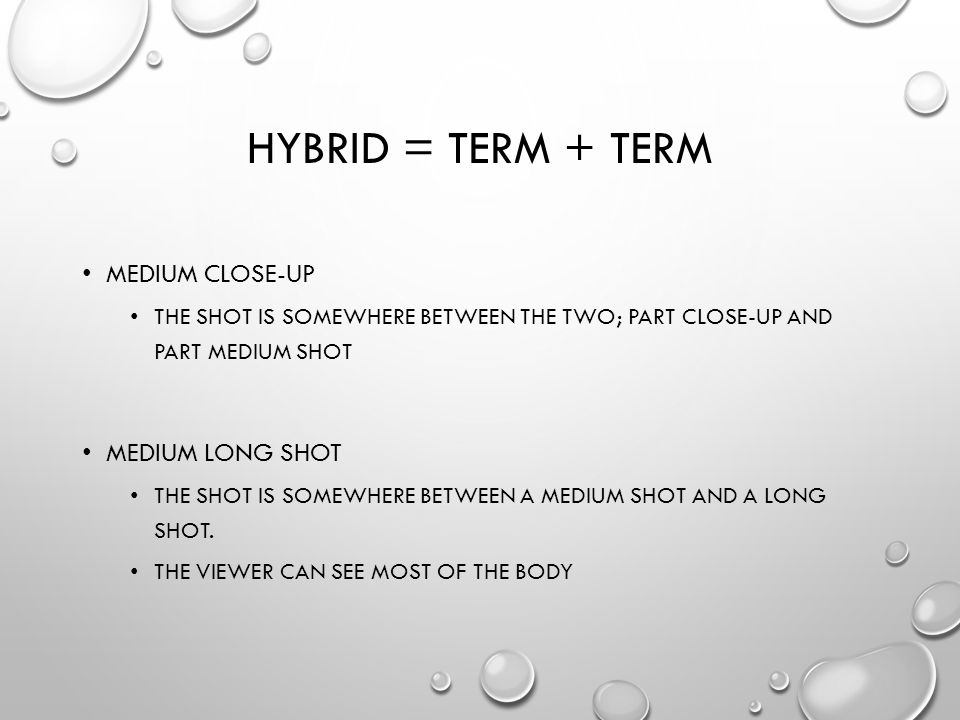 HYBRID = TERM + TERM MEDIUM CLOSE-UP THE SHOT IS SOMEWHERE BETWEEN THE TWO; PART CLOSE-UP AND PART MEDIUM SHOT MEDIUM LONG SHOT THE SHOT IS SOMEWHERE BETWEEN A MEDIUM SHOT AND A LONG SHOT.