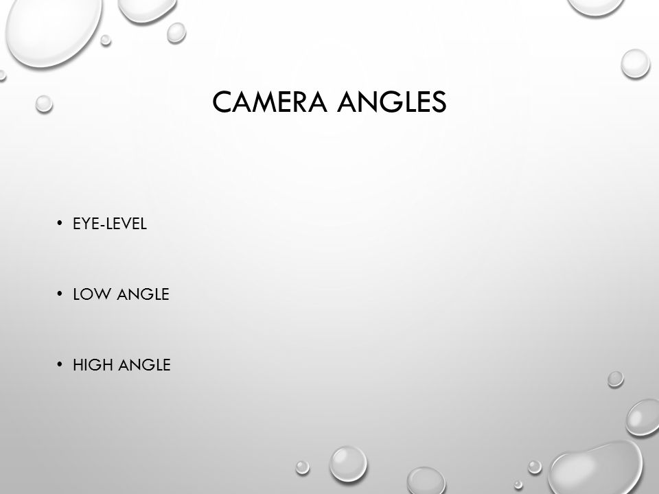 CAMERA ANGLES EYE-LEVEL LOW ANGLE HIGH ANGLE