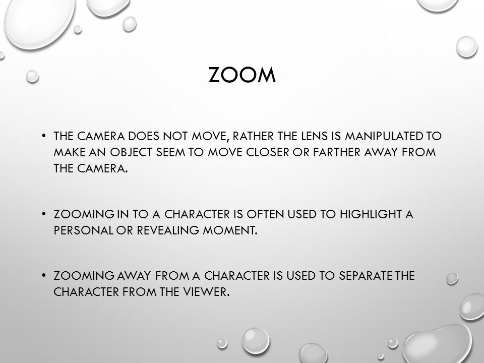 ZOOM THE CAMERA DOES NOT MOVE, RATHER THE LENS IS MANIPULATED TO MAKE AN OBJECT SEEM TO MOVE CLOSER OR FARTHER AWAY FROM THE CAMERA.