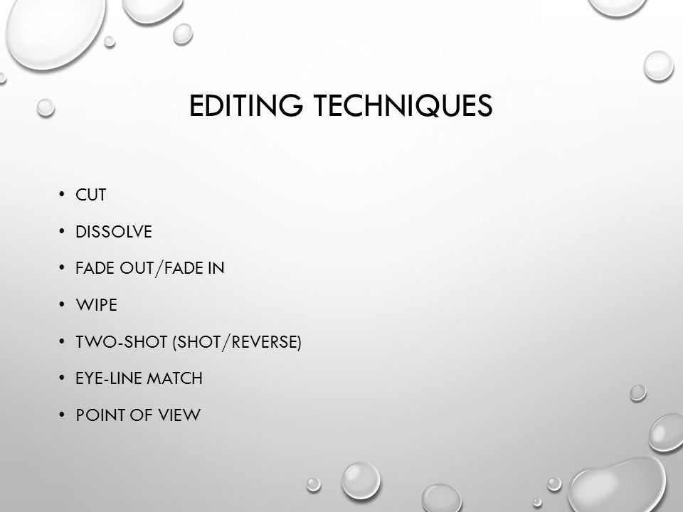 EDITING TECHNIQUES CUT DISSOLVE FADE OUT/FADE IN WIPE TWO-SHOT (SHOT/REVERSE) EYE-LINE MATCH POINT OF VIEW
