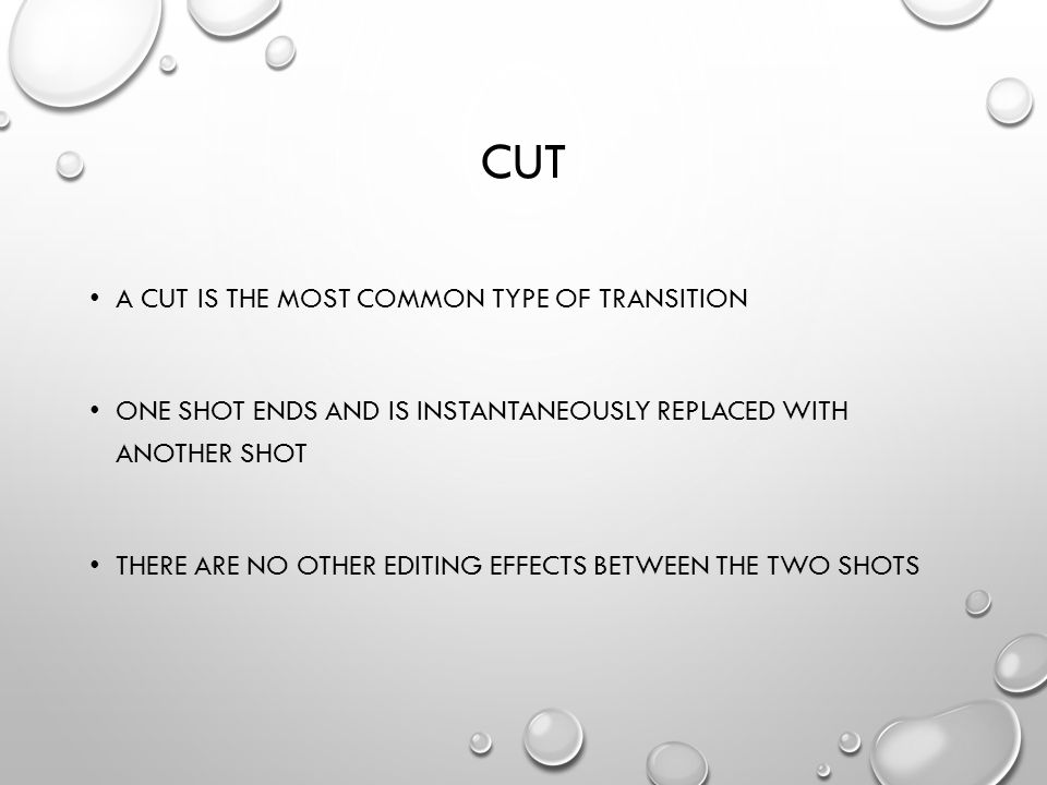 CUT A CUT IS THE MOST COMMON TYPE OF TRANSITION ONE SHOT ENDS AND IS INSTANTANEOUSLY REPLACED WITH ANOTHER SHOT THERE ARE NO OTHER EDITING EFFECTS BETWEEN THE TWO SHOTS