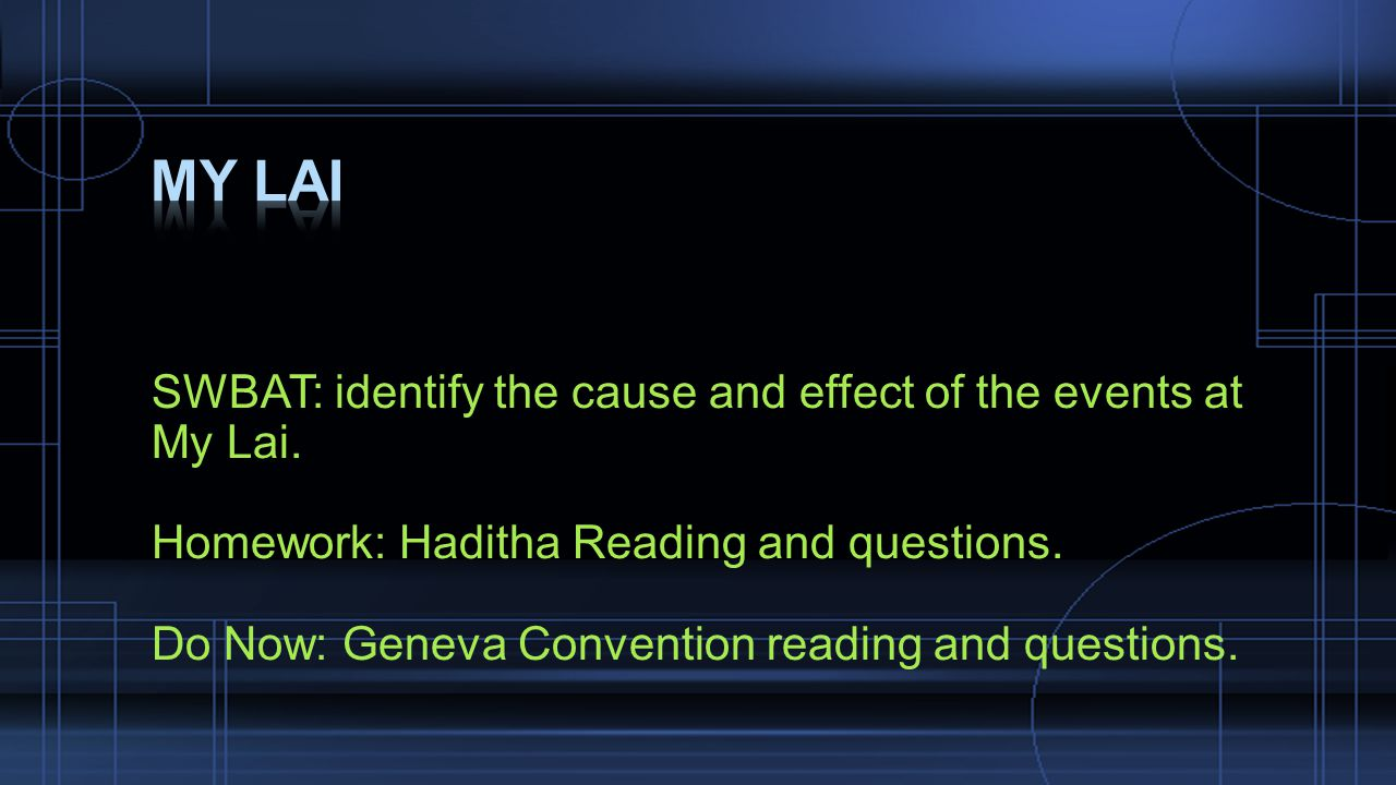 SWBAT: identify the cause and effect of the events at My Lai. Homework: Haditha Reading and questions. Do Now: Geneva Convention reading and questions