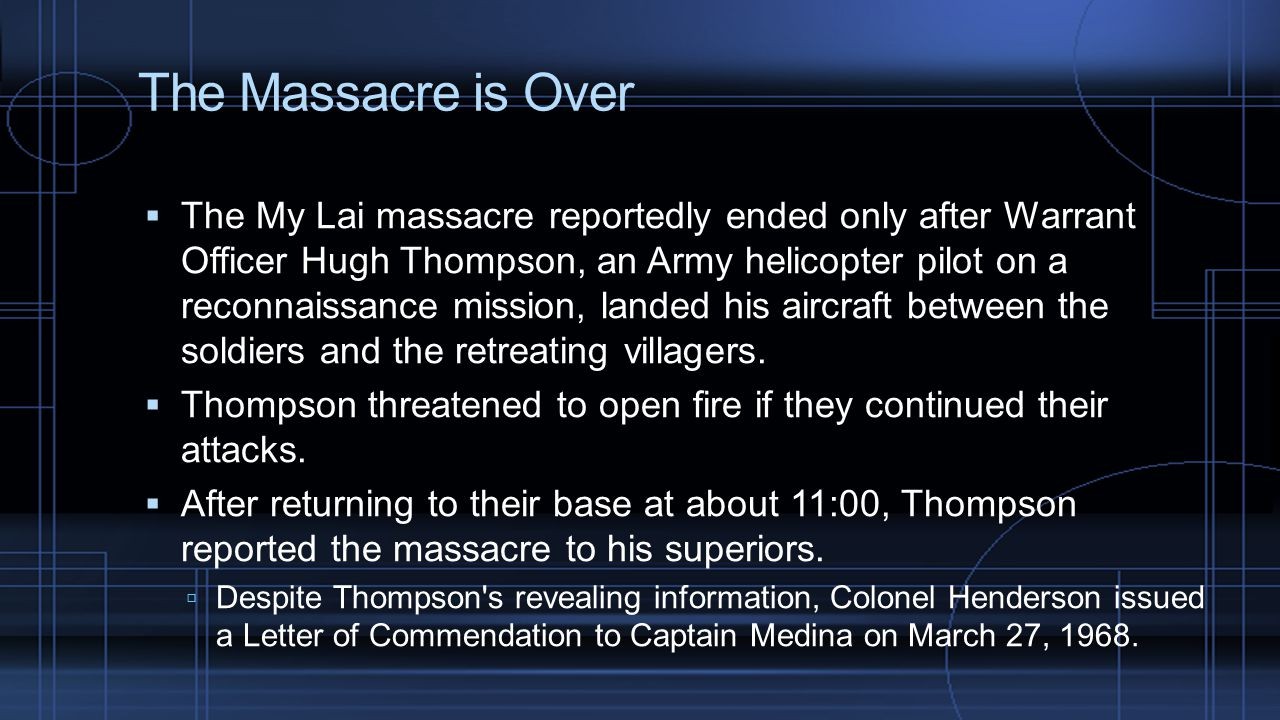 The Massacre is Over  The My Lai massacre reportedly ended only after Warrant Officer Hugh Thompson, an Army helicopter pilot on a reconnaissance mission, landed his aircraft between the soldiers and the retreating villagers.