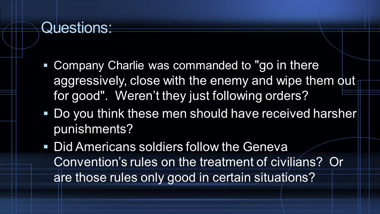 Questions:  Company Charlie was commanded to go in there aggressively, close with the enemy and wipe them out for good .