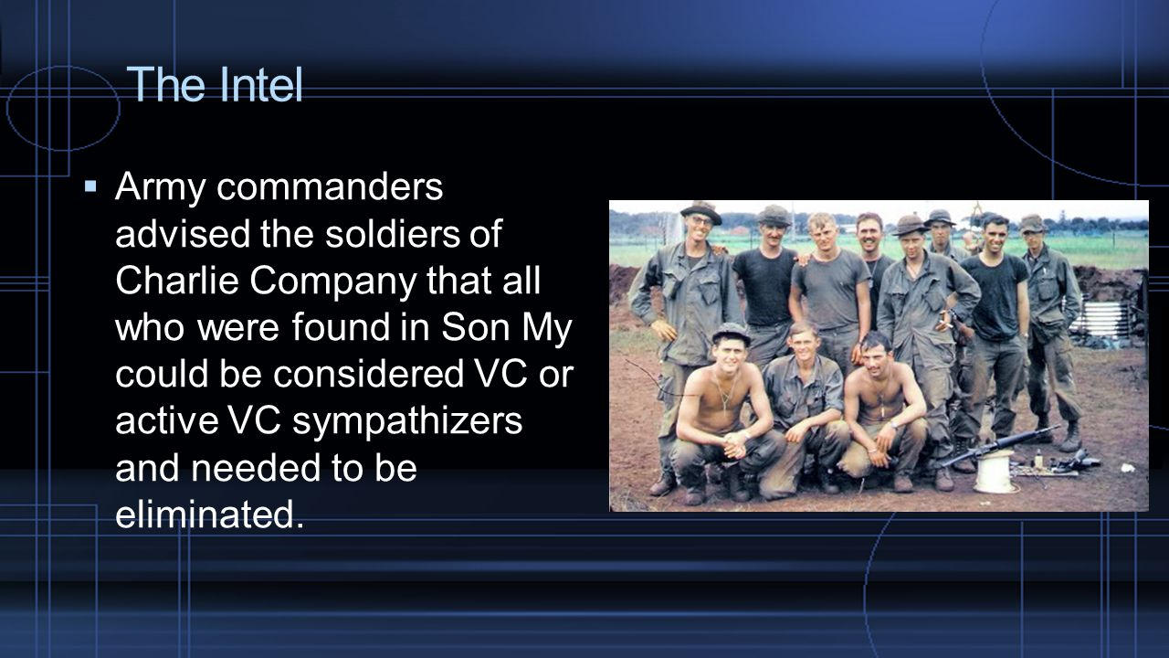 The Intel  Army commanders advised the soldiers of Charlie Company that all who were found in Son My could be considered VC or active VC sympathizers and needed to be eliminated.