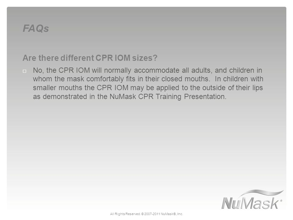 Are there different CPR IOM sizes?  No, the CPR IOM will normally accommodate all adults, and children in whom the mask comfortably fits in their clo