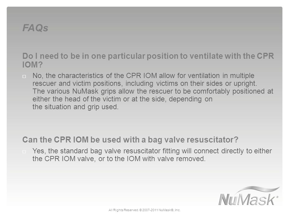 Do I need to be in one particular position to ventilate with the CPR IOM?  No, the characteristics of the CPR IOM allow for ventilation in multiple r