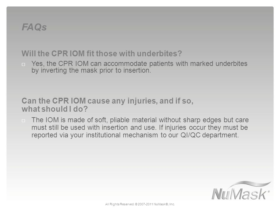 Will the CPR IOM fit those with underbites?  Yes, the CPR IOM can accommodate patients with marked underbites by inverting the mask prior to insertio