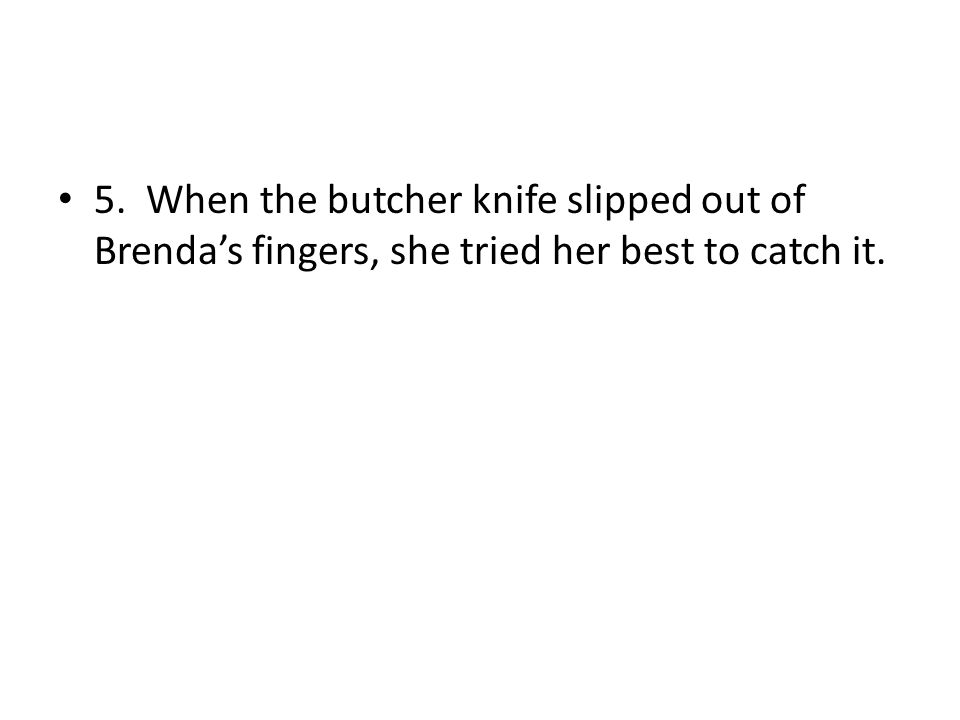 5. When the butcher knife slipped out of Brenda's fingers, she tried her best to catch it.