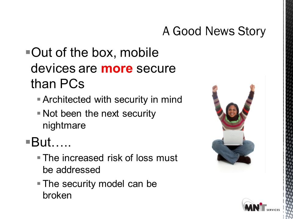 A Good News Story  Out of the box, mobile devices are more secure than PCs  Architected with security in mind  Not been the next security nightmare  But…..