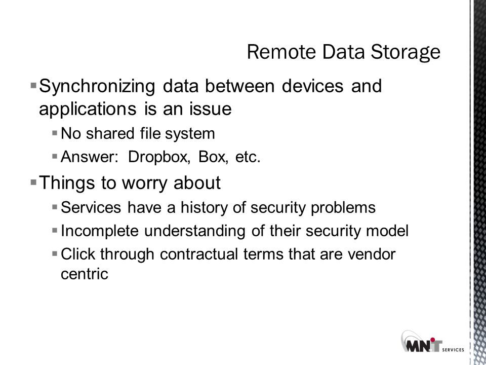 Remote Data Storage  Synchronizing data between devices and applications is an issue  No shared file system  Answer: Dropbox, Box, etc.
