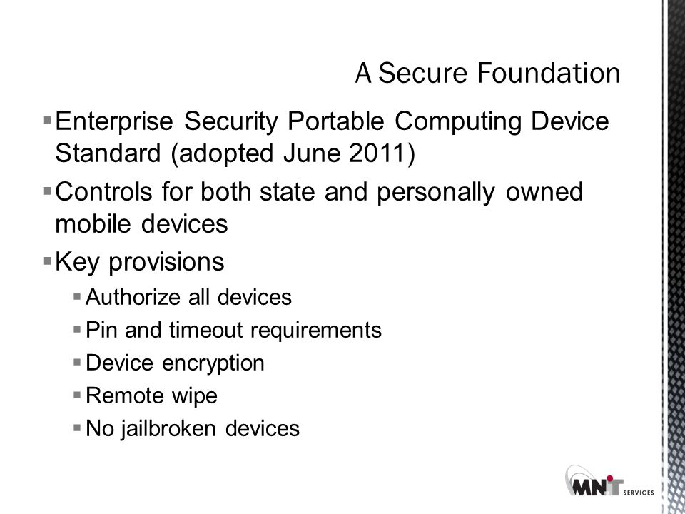 A Secure Foundation  Enterprise Security Portable Computing Device Standard (adopted June 2011)  Controls for both state and personally owned mobile devices  Key provisions  Authorize all devices  Pin and timeout requirements  Device encryption  Remote wipe  No jailbroken devices