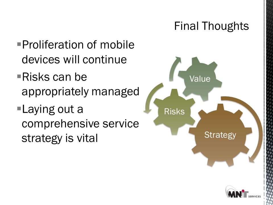 Final Thoughts  Proliferation of mobile devices will continue  Risks can be appropriately managed  Laying out a comprehensive service strategy is vital Strategy Risks Value