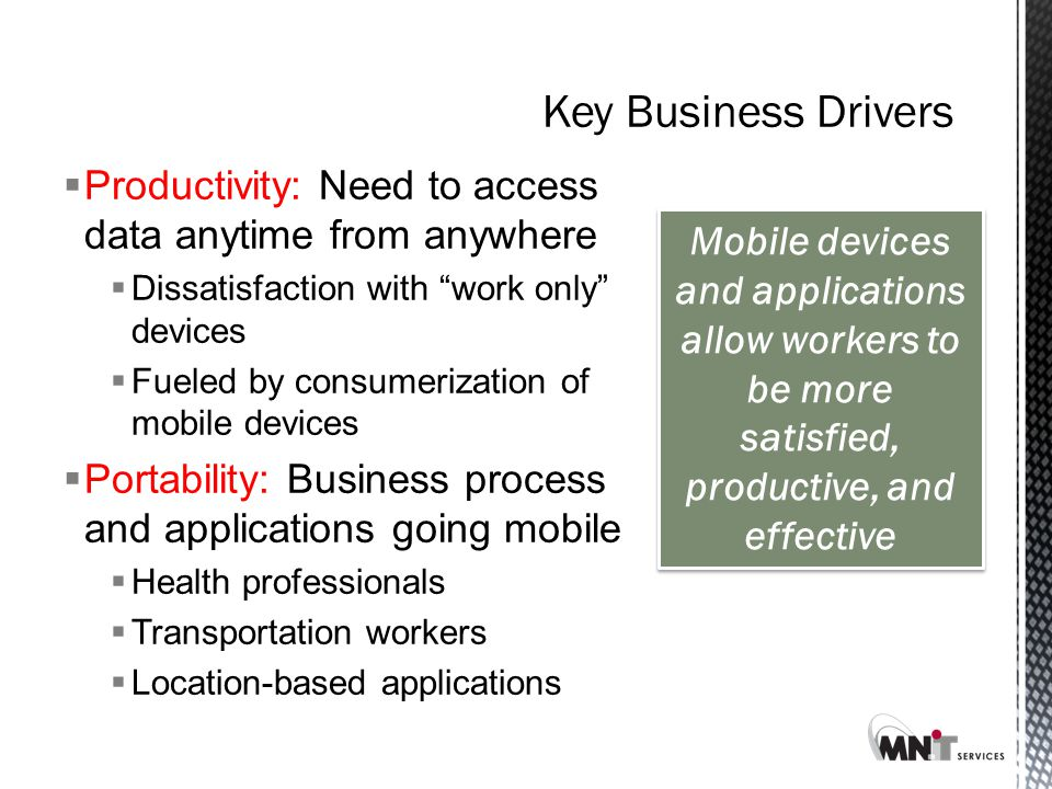 Key Business Drivers  Productivity: Need to access data anytime from anywhere  Dissatisfaction with work only devices  Fueled by consumerization of mobile devices  Portability: Business process and applications going mobile  Health professionals  Transportation workers  Location-based applications Mobile devices and applications allow workers to be more satisfied, productive, and effective