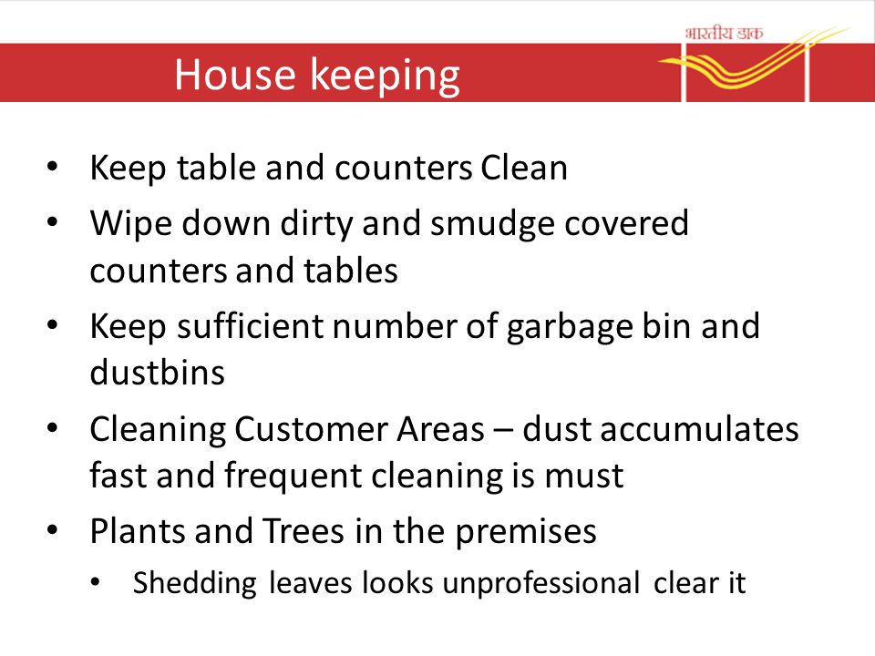House keeping Keep table and counters Clean Wipe down dirty and smudge covered counters and tables Keep sufficient number of garbage bin and dustbins Cleaning Customer Areas – dust accumulates fast and frequent cleaning is must Plants and Trees in the premises Shedding leaves looks unprofessional clear it