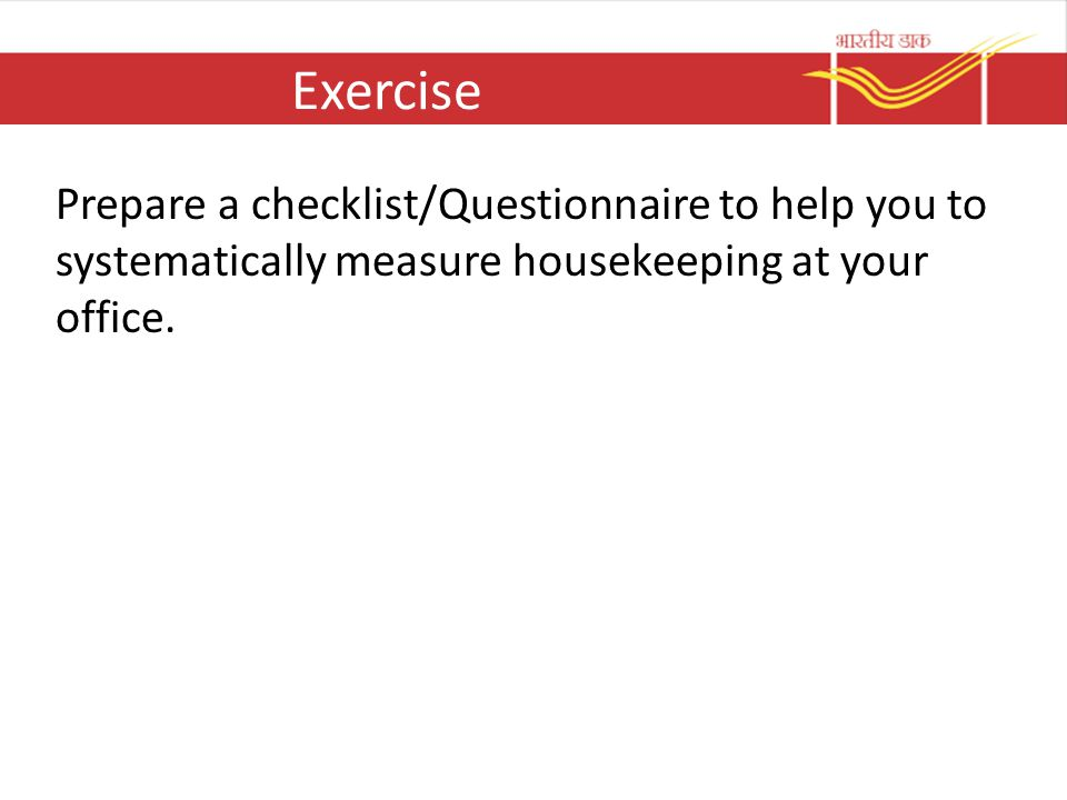 Exercise Prepare a checklist/Questionnaire to help you to systematically measure housekeeping at your office.
