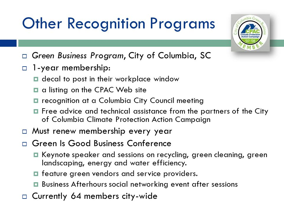 Other Recognition Programs  Green Business Program, City of Columbia, SC  1-year membership:  decal to post in their workplace window  a listing on the CPAC Web site  recognition at a Columbia City Council meeting  Free advice and technical assistance from the partners of the City of Columbia Climate Protection Action Campaign  Must renew membership every year  Green Is Good Business Conference  Keynote speaker and sessions on recycling, green cleaning, green landscaping, energy and water efficiency.