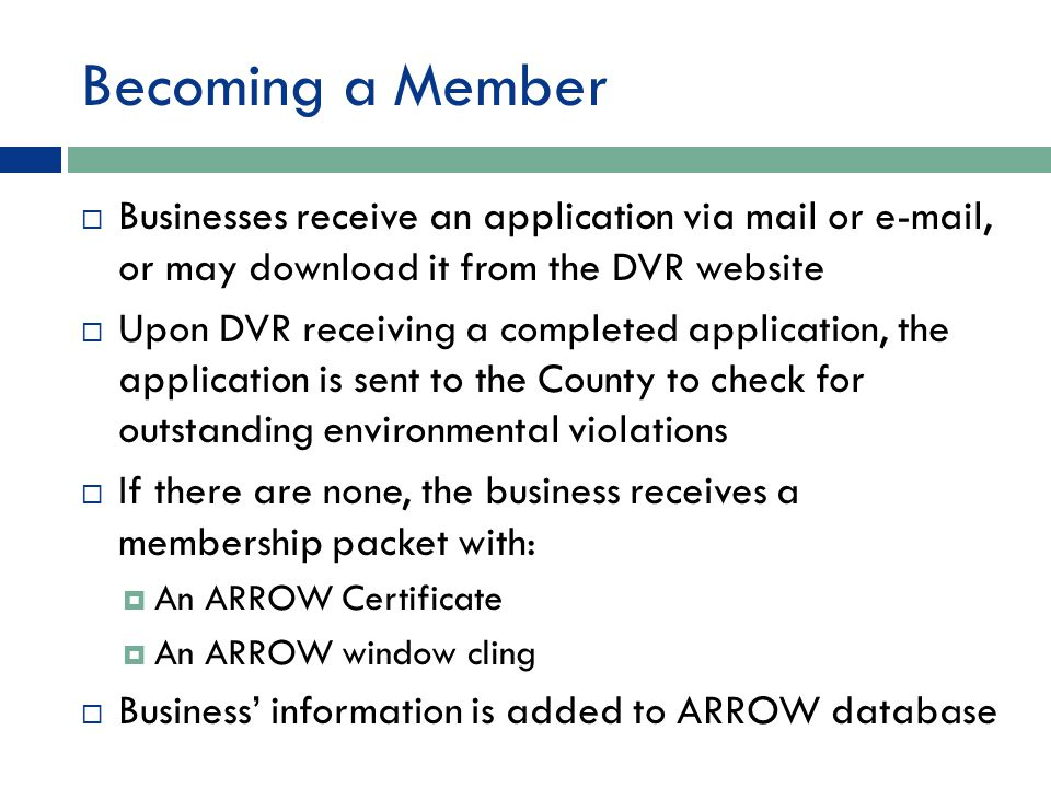 Becoming a Member  Businesses receive an application via mail or e-mail, or may download it from the DVR website  Upon DVR receiving a completed application, the application is sent to the County to check for outstanding environmental violations  If there are none, the business receives a membership packet with:  An ARROW Certificate  An ARROW window cling  Business' information is added to ARROW database