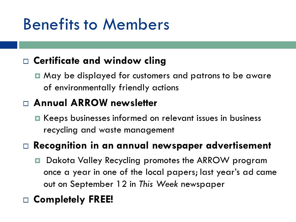 Benefits to Members  Certificate and window cling  May be displayed for customers and patrons to be aware of environmentally friendly actions  Annual ARROW newsletter  Keeps businesses informed on relevant issues in business recycling and waste management  Recognition in an annual newspaper advertisement  Dakota Valley Recycling promotes the ARROW program once a year in one of the local papers; last year's ad came out on September 12 in This Week newspaper  Completely FREE!