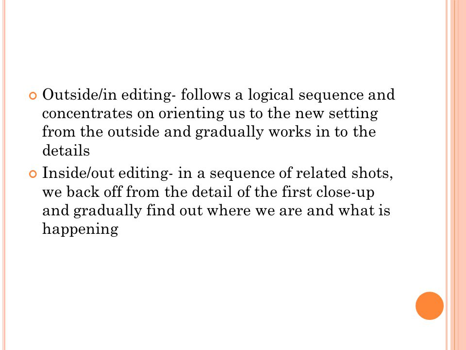Outside/in editing- follows a logical sequence and concentrates on orienting us to the new setting from the outside and gradually works in to the deta