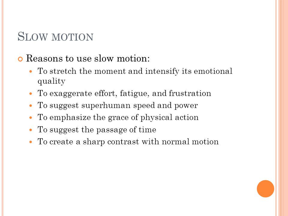 S LOW MOTION Reasons to use slow motion: To stretch the moment and intensify its emotional quality To exaggerate effort, fatigue, and frustration To s