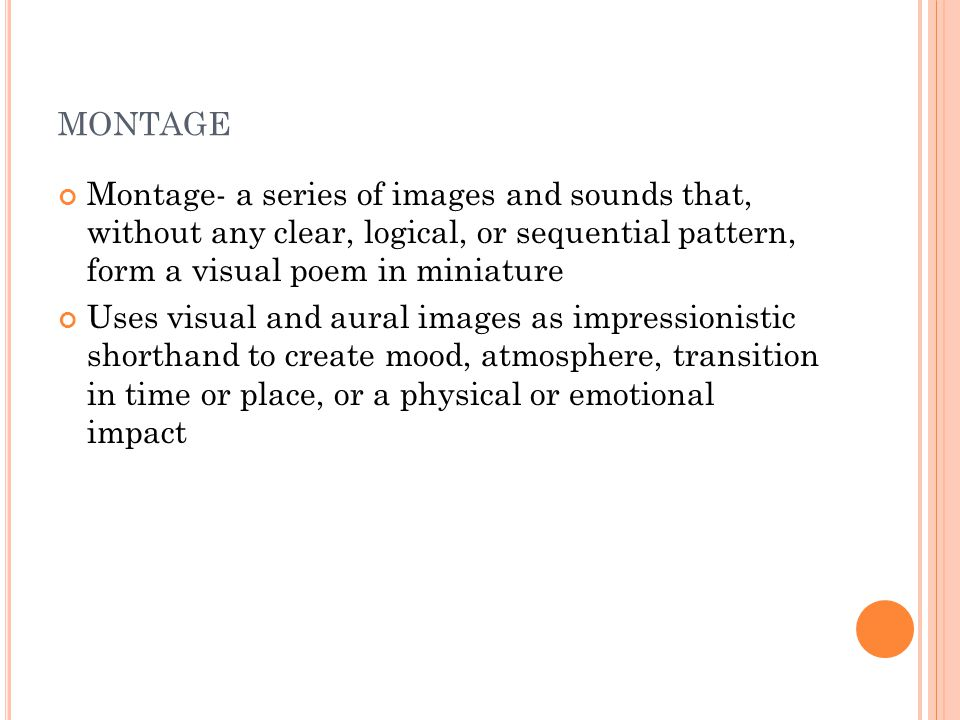 MONTAGE Montage- a series of images and sounds that, without any clear, logical, or sequential pattern, form a visual poem in miniature Uses visual an