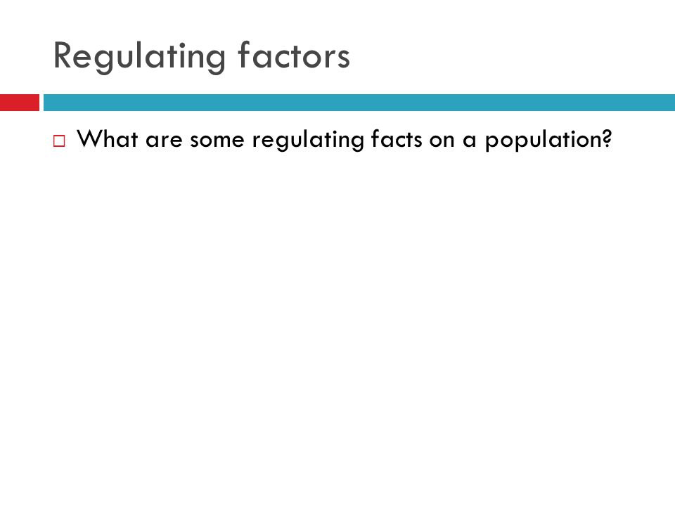 Regulating factors  What are some regulating facts on a population