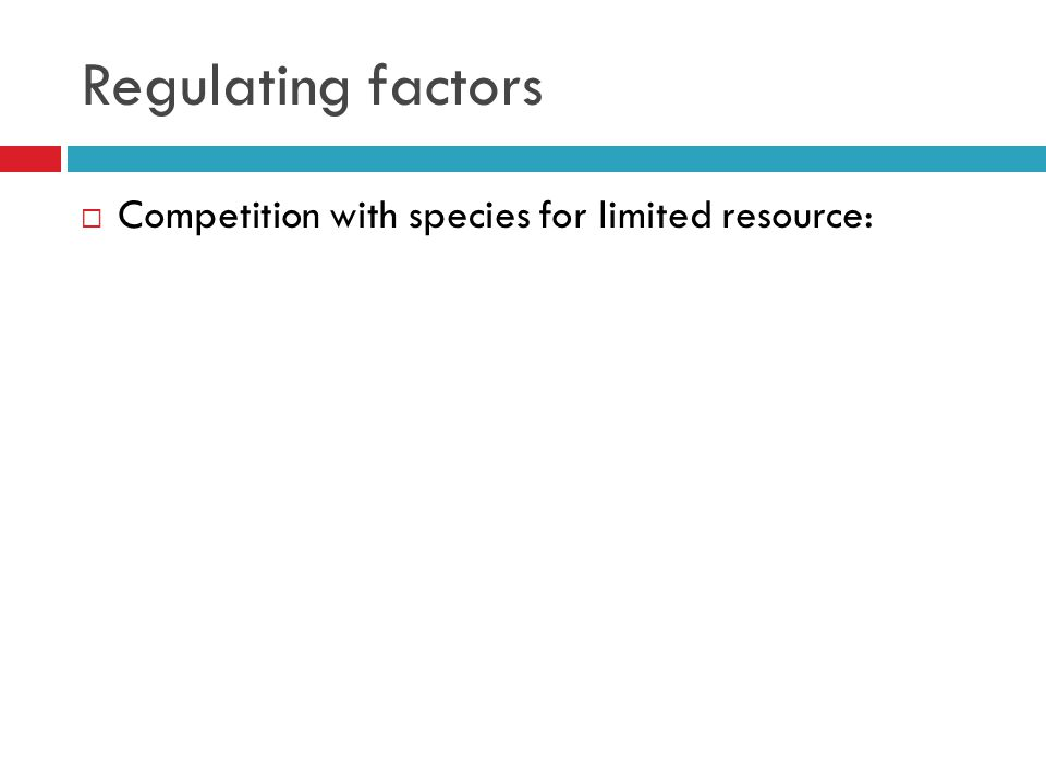 Regulating factors  Competition with species for limited resource: