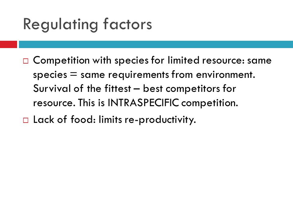 Regulating factors  Competition with species for limited resource: same species = same requirements from environment.