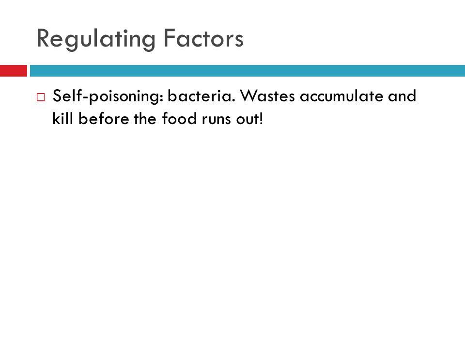 Regulating Factors  Self-poisoning: bacteria. Wastes accumulate and kill before the food runs out!