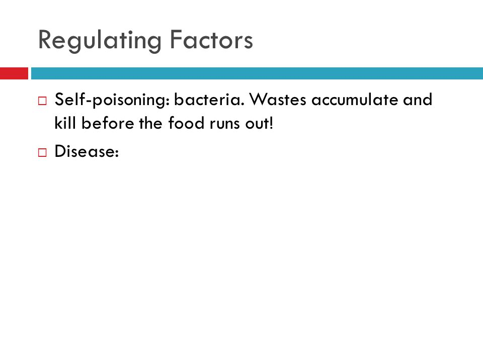 Regulating Factors  Self-poisoning: bacteria. Wastes accumulate and kill before the food runs out.