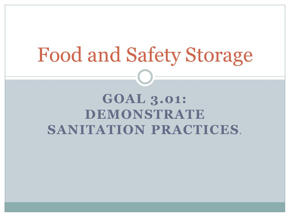 GOAL 3.01: DEMONSTRATE SANITATION PRACTICES. Food and Safety Storage