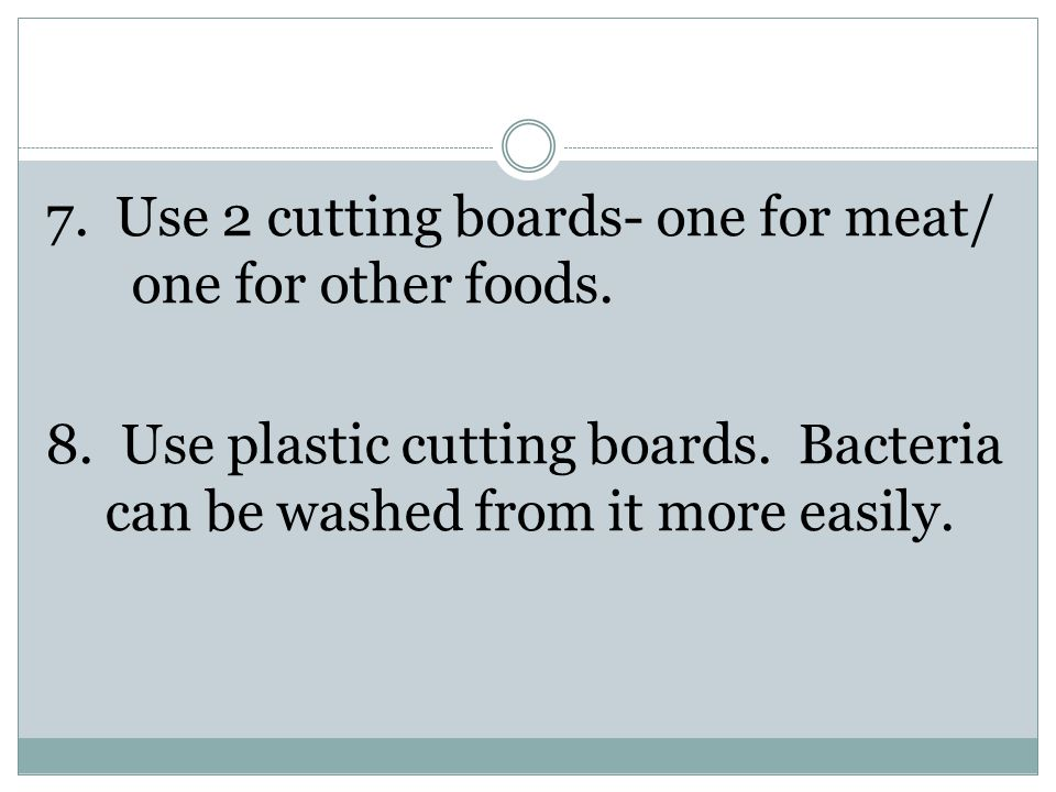 7. Use 2 cutting boards- one for meat/ one for other foods.