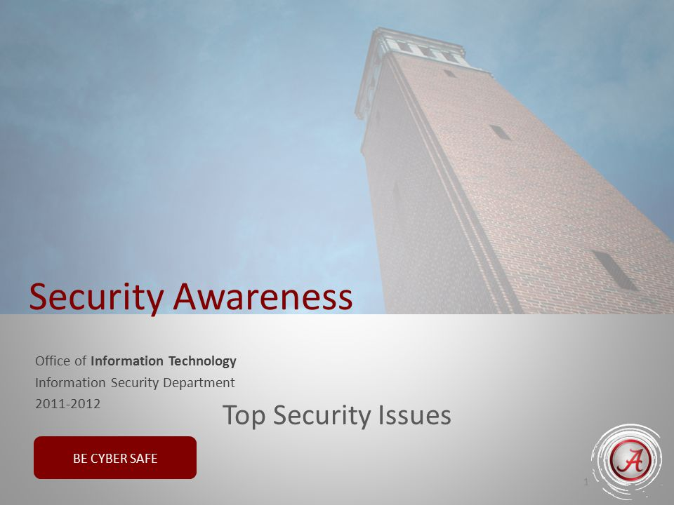 BE CYBER SAFE Office of Information Technology Information Security Department 2011-2012 1 Security Awareness Top Security Issues