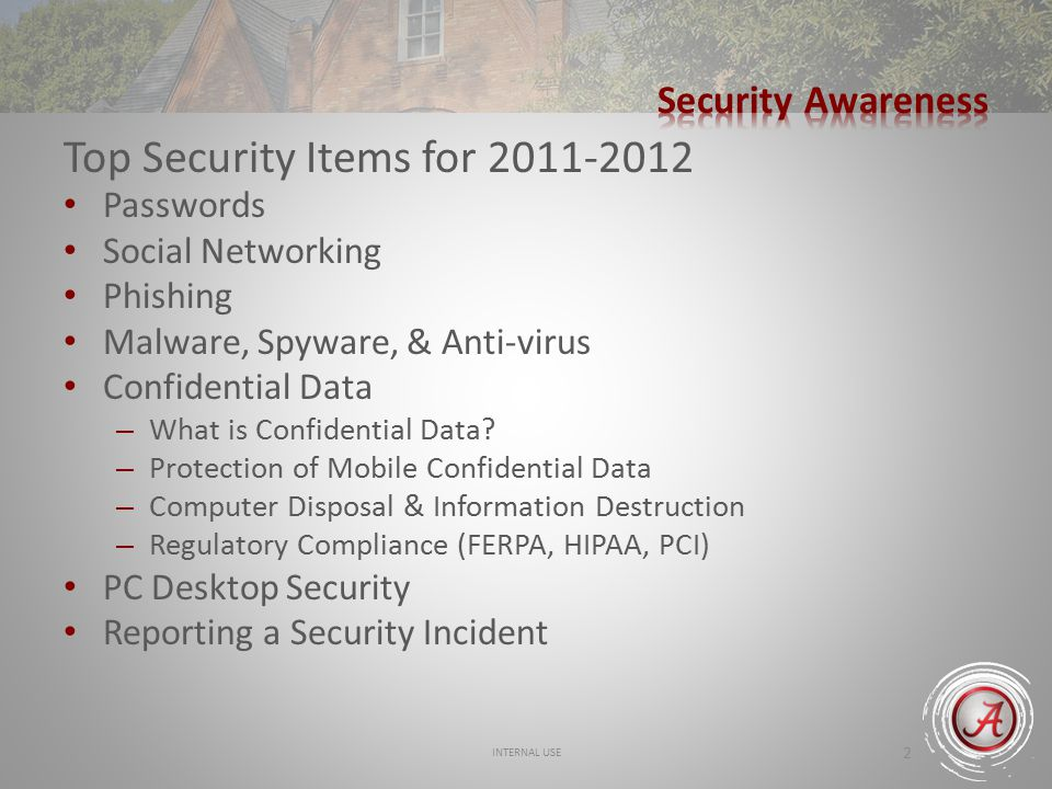 INTERNAL USE 2 Top Security Items for 2011-2012 Passwords Social Networking Phishing Malware, Spyware, & Anti-virus Confidential Data – What is Confidential Data.