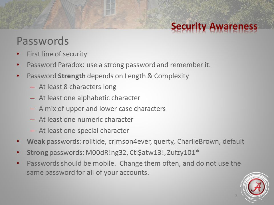 3 Passwords First line of security Password Paradox: use a strong password and remember it.